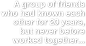 A group of friends who had known each other for 20 years, but never before worked together...